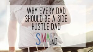 7 Reasons Why You Should Be a Side Hustle Dad